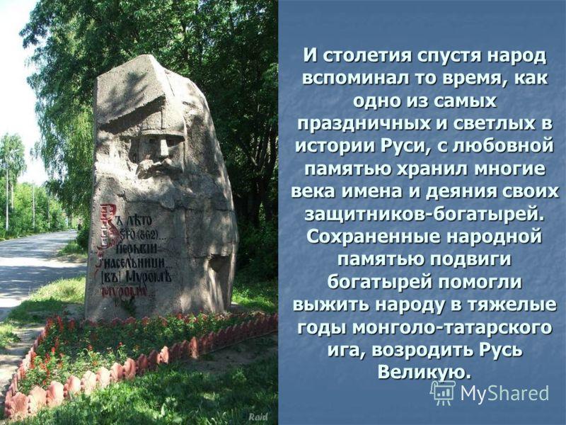И столетия спустя народ вспоминал то время, как одно из самых праздничных и светлых в истории Руси, с любовной памятью хранил многие века имена и деяния своих защитников-богатырей. Сохраненные народной памятью подвиги богатырей помогли выжить народу