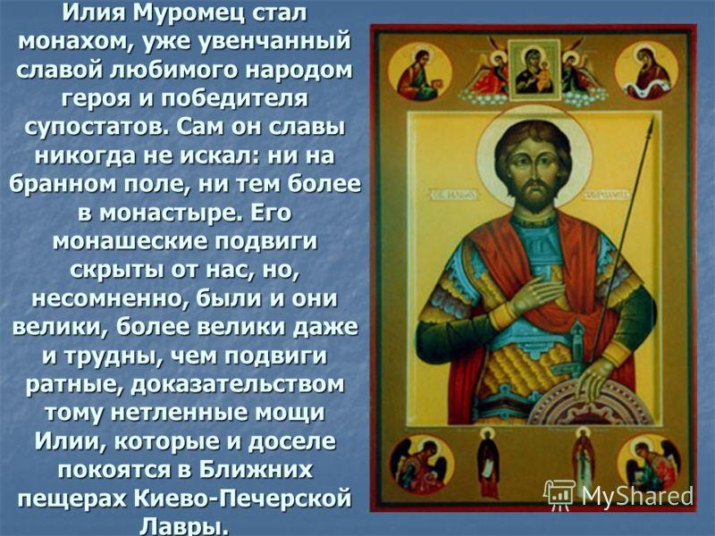 Илия Муромец стал монахом, уже увенчанный славой любимого народом героя и победителя супостатов. Сам он славы никогда не искал: ни на бранном поле, ни тем более в монастыре. Его монашеские подвиги скрыты от нас, но, несомненно, были и они велики, бол