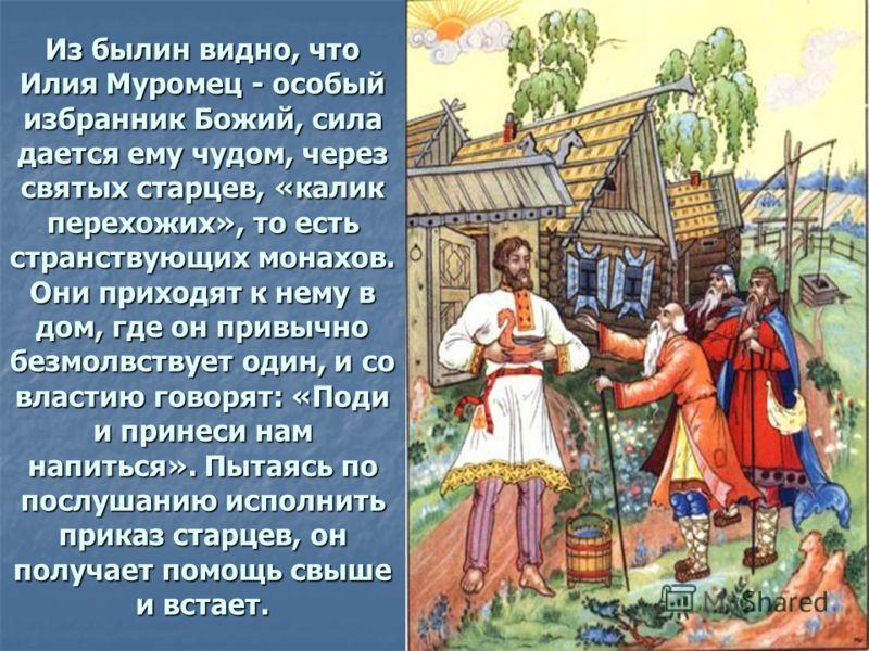 Из былин видно, что Илия Муромец - особый избранник Божий, сила дается ему чудом, через святых старцев, «калик перехожих», то есть странствующих монахов. Они приходят к нему в дом, где он привычно безмолвствует один, и со властию говорят: «Поди и при