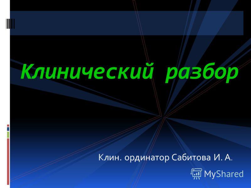 Клин. ординатор Сабитова И. А. Клинический разбор