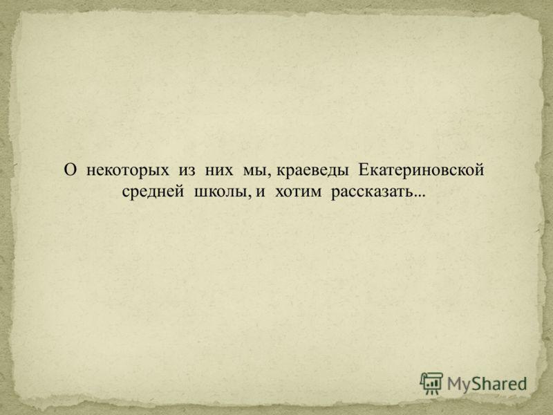 О некоторых из них мы, краеведы Екатериновской средней школы, и хотим рассказать …