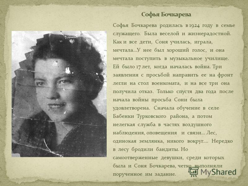 Софья Бочкарева родилась в 1924 году в семье служащего. Была веселой и жизнерадостной. Как и все дети, Соня училась, играла, мечтала…У нее был хороший голос, и она мечтала поступить в музыкальное училище. Ей было 17 лет, когда началась война. Три зая