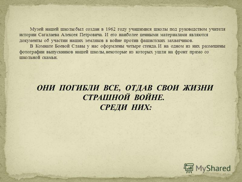 Музей нашей школы был создан в 1962 году учащимися школы под руководством учителя истории Сагалаева Алексея Петровича. И его наиболее ценными материалами являются документы об участии наших земляков в войне против фашистских захватчиков. В Комнате Бо