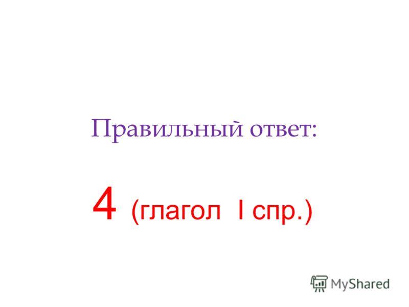 Правильный ответ: 4 (глагол I спр.)