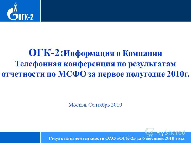 86,13 ОГК-2: Информация о Компании Телефонная конференция по результатам отчетности по МСФО за первое полугодие 2010г. Москва, Сентябрь 2010 Результаты деятельности ОАО «ОГК-2» за 6 месяцев 2010 года