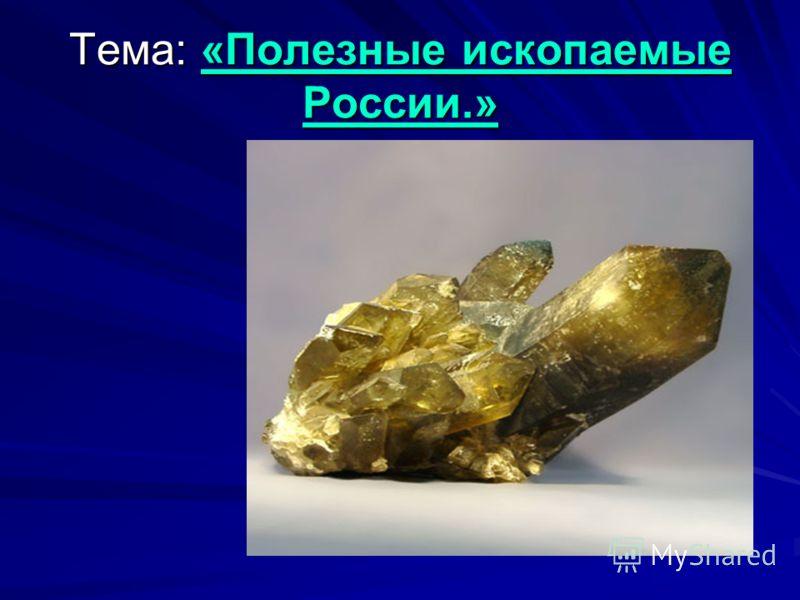 Тема: «Полезные ископаемые России.»