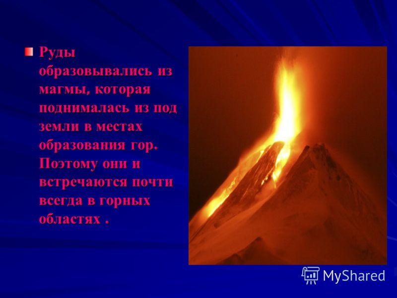 Руды образовывались из магмы, которая поднималась из под земли в местах образования гор. Поэтому они и встречаются почти всегда в горных областях.