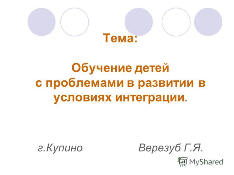 Тема: Обучение детей с проблемами в развитии в условиях интеграции. г.Купино Верезуб Г.Я.