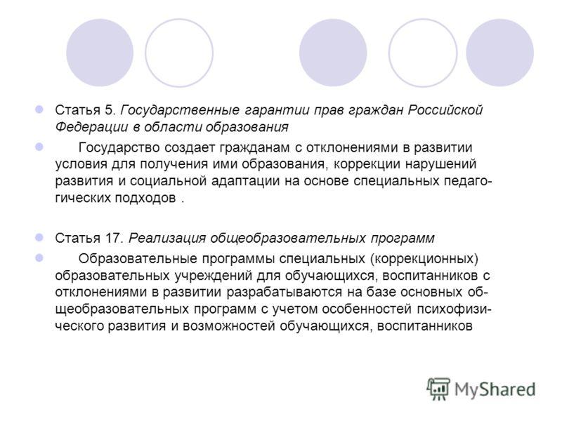 Статья 5. Государственные гарантии прав граждан Российской Федерации в области образования Государство создает гражданам с отклонениями в развитии условия для получения ими образования, коррекции нарушений развития и социальной адаптации на основе с