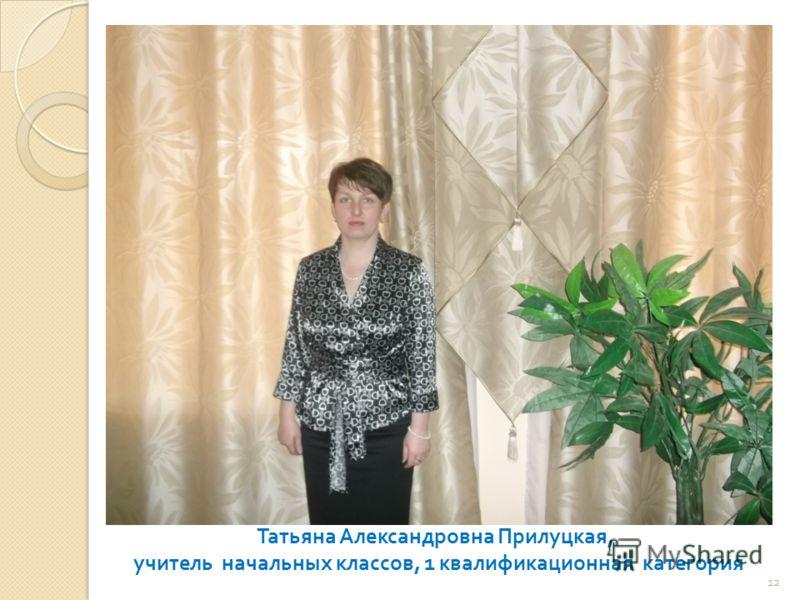 Татьяна Александровна Прилуцкая, учитель начальных классов, 1 квалификационная категория 12