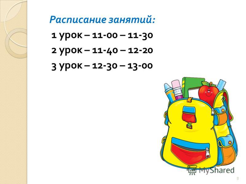 Расписание занятий : 1 урок – 11-00 – 11-30 2 урок – 11-40 – 12-20 3 урок – 12-30 – 13-00 8