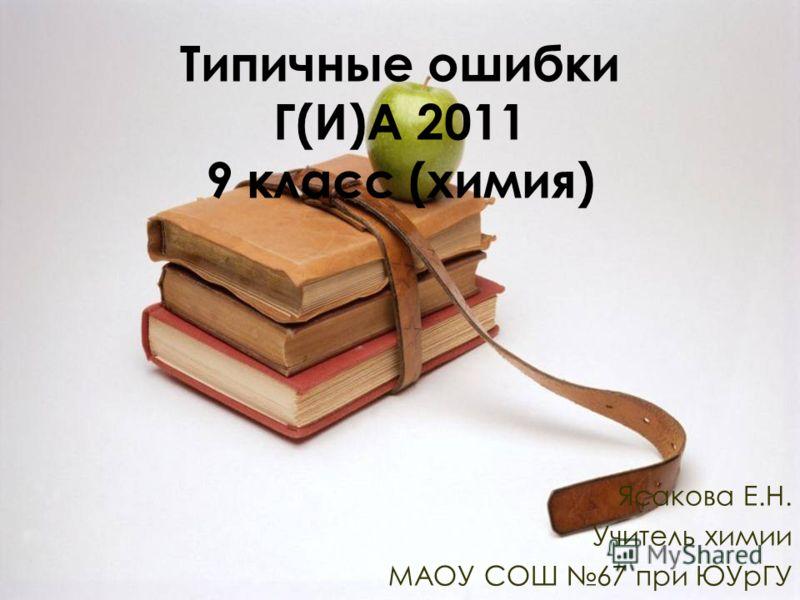 Типичные ошибки Г(И)А 2011 9 класс (химия) Ясакова Е.Н. Учитель химии МАОУ СОШ 67 при ЮУрГУ
