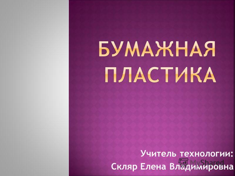 Учитель технологии: Скляр Елена Владимировна