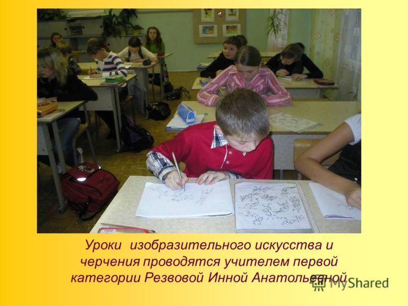 Уроки изобразительного искусства и черчения проводятся учителем первой категории Резвовой Инной Анатольевной