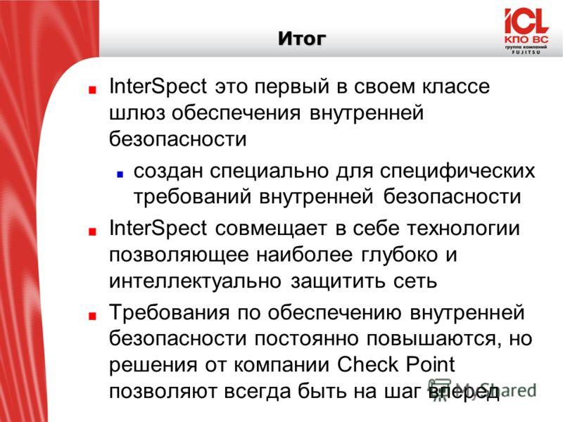 Итог InterSpect это первый в своем классе шлюз обеспечения внутренней безопасности создан специально для специфических требований внутренней безопасности InterSpect совмещает в себе технологии позволяющее наиболее глубоко и интеллектуально защитить с