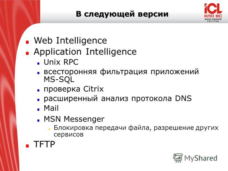 В следующей версии Web Intelligence Application Intelligence Unix RPC всесторонняя фильтрация приложений MS-SQL проверка Citrix расширенный анализ протокола DNS Mail MSN Messenger Блокировка передачи файла, разрешение других сервисов TFTP