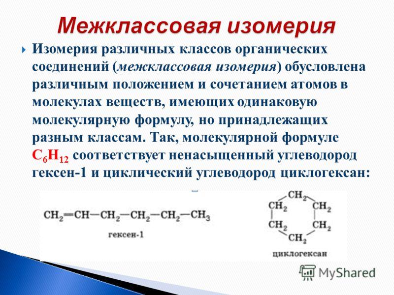 Изомерия различных классов органических соединений (межклассовая изомерия) обусловлена различным положением и сочетанием атомов в молекулах веществ, имеющих одинаковую молекулярную формулу, но принадлежащих разным классам. Так, молекулярной формуле С