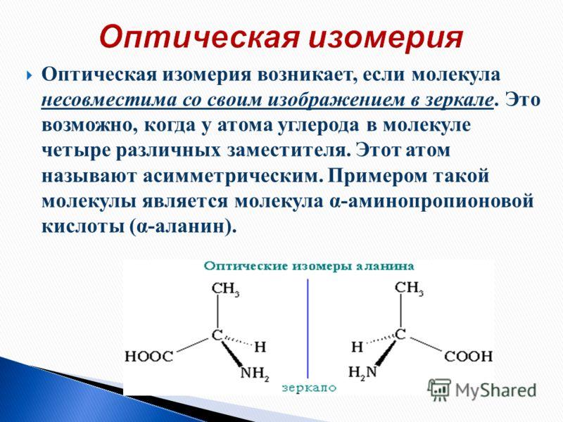 Оптическая изомерия возникает, если молекула несовместима со своим изображением в зеркале. Это возможно, когда у атома углерода в молекуле четыре различных заместителя. Этот атом называют асимметрическим. Примером такой молекулы является молекула α-а