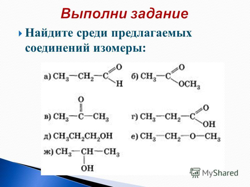 Найдите среди предлагаемых соединений изомеры: