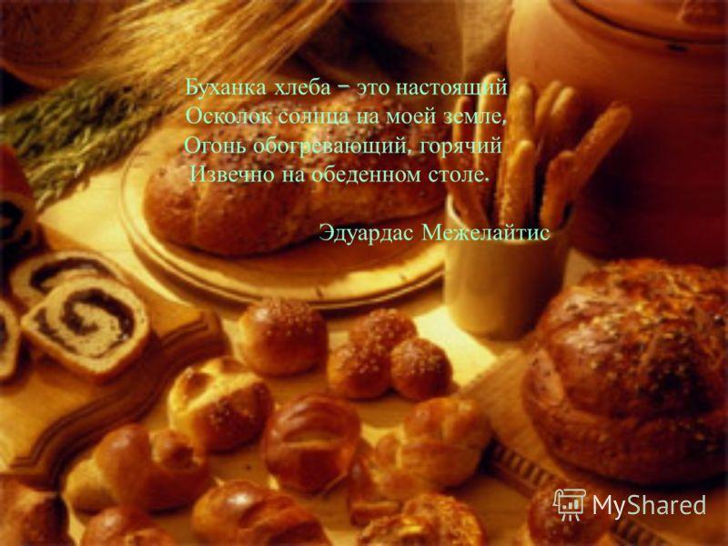 Буханка хлеба – это настоящий Осколок солнца на моей земле, Огонь обогревающий, горячий Извечно на обеденном столе. Эдуардас Межелайтис