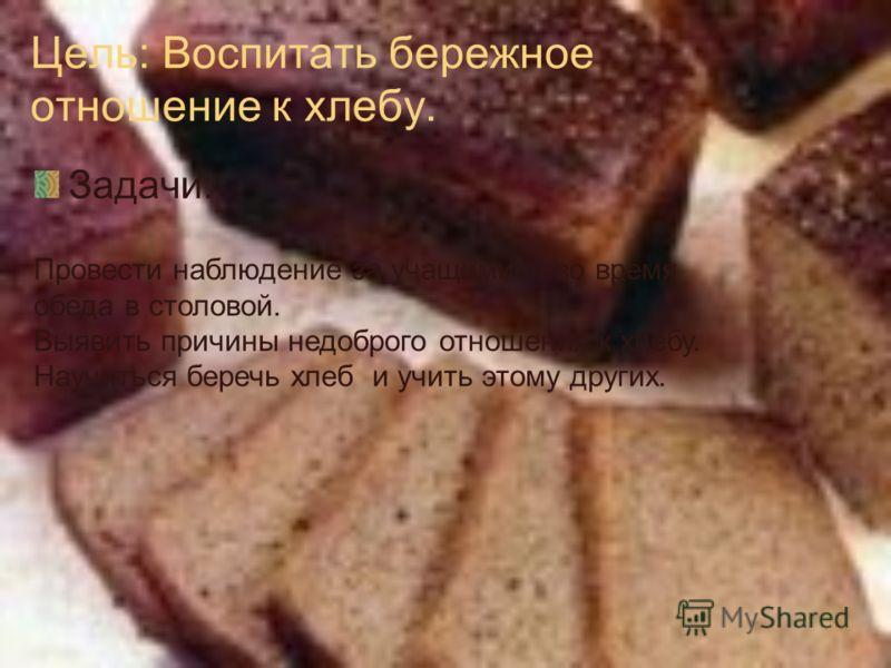 Цель: Воспитать бережное отношение к хлебу. Задачи: Провести наблюдение за учащимися во время обеда в столовой. Выявить причины недоброго отношения к хлебу. Научиться беречь хлеб и учить этому других.