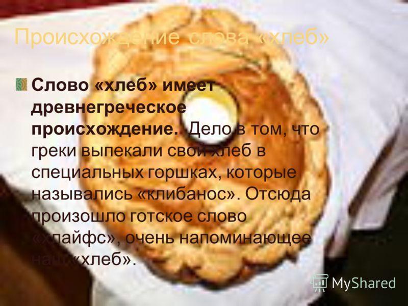 Происхождение слова «хлеб» Слово «хлеб» имеет древнегреческое происхождение. Дело в том, что греки выпекали свой хлеб в специальных горшках, которые назывались «клибанос». Отсюда произошло готское слово «хлайфс», очень напоминающее наш «хлеб».