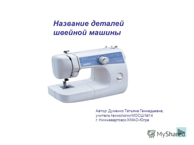 Название деталей швейной машины Автор: Думенко Татьяна Геннадьевна, учитель технологии МОСШ 14 г. Нижневартовск ХМАО-Югра