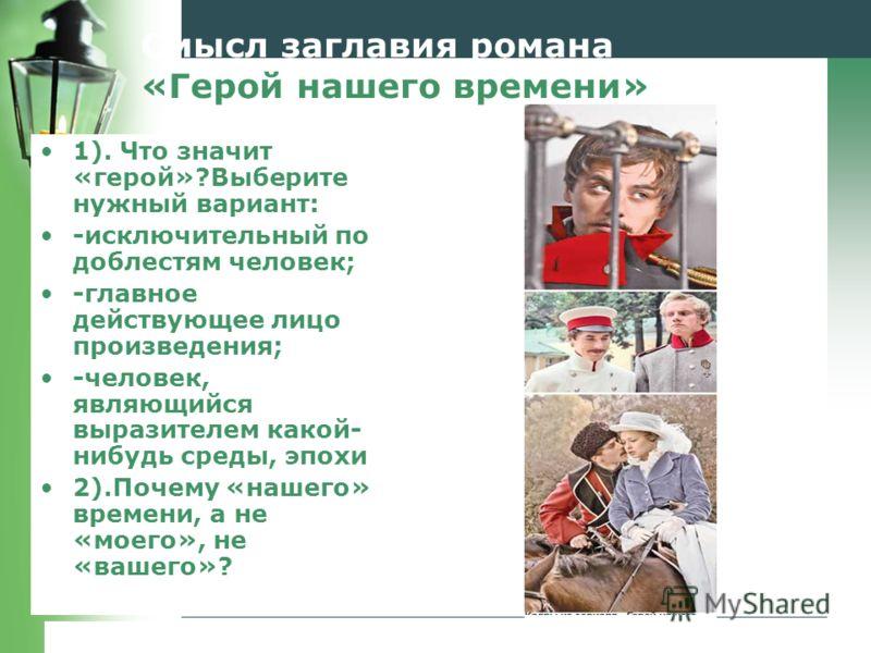 www.themegallery.comCompany Logo Смысл заглавия романа «Герой нашего времени» 1). Что значит «герой»?Выберите нужный вариант: -исключительный по доблестям человек; -главное действующее лицо произведения; -человек, являющийся выразителем какой- нибудь