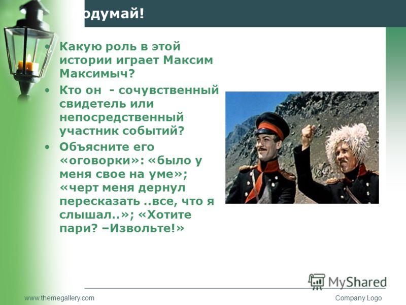 www.themegallery.comCompany Logo Подумай! Какую роль в этой истории играет Максим Максимыч? Кто он - сочувственный свидетель или непосредственный учас