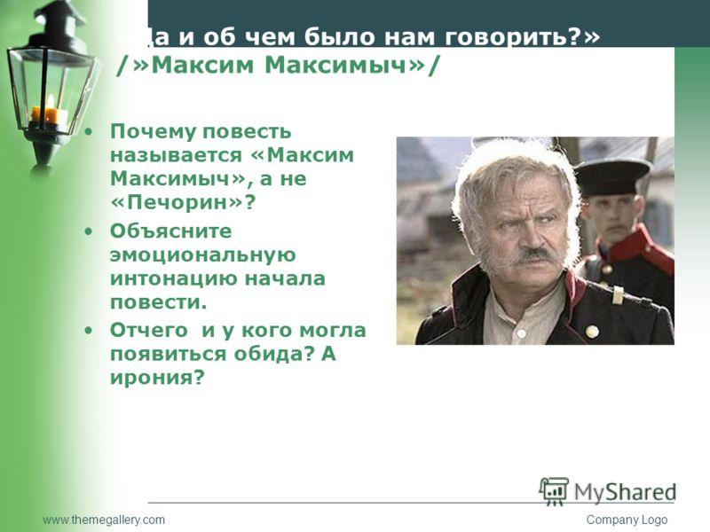 www.themegallery.comCompany Logo «Да и об чем было нам говорить?» /»Максим Максимыч»/ Почему повесть называется «Максим Максимыч», а не «Печорин»? Объ