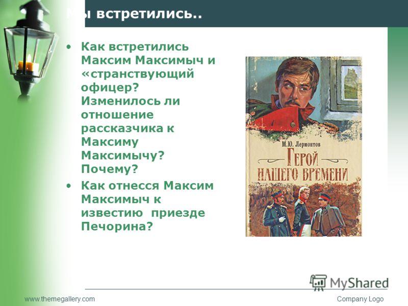 www.themegallery.comCompany Logo Мы встретились.. Как встретились Максим Максимыч и «странствующий офицер? Изменилось ли отношение рассказчика к Макси