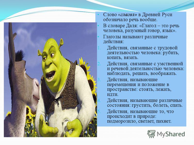 Слово «глагол» в Древней Руси обозначало речь вообще. В словаре Даля: «Глагол – это речь человека, разумный говор, язык». Глаголы называют различные действия: 1. Действия, связанные с трудовой деятельностью человека: рубить, копать, вязать. 2. Действ