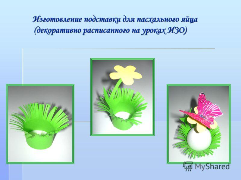 Изготовление подставки для пасхального яйца (декоративно расписанного на уроках ИЗО) Изготовление подставки для пасхального яйца (декоративно расписанного на уроках ИЗО)