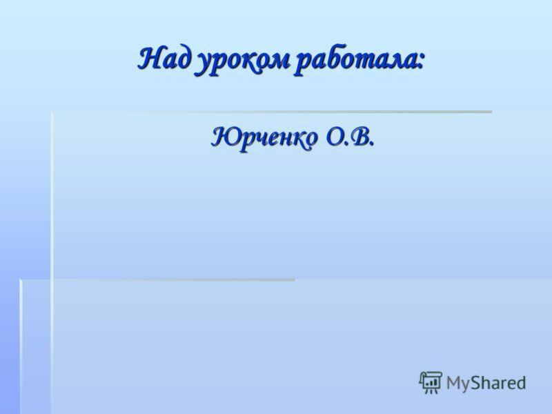 Над уроком работала: Юрченко О.В.