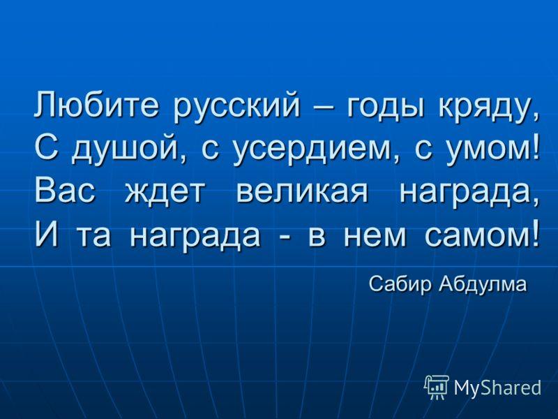 Любите русский – годы кряду, С душой, с усердием, с умом! Вас ждет великая награда, И та награда - в нем самом ! Сабир Абдулма