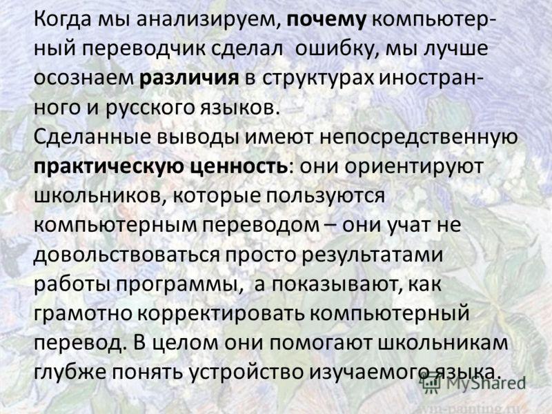 Когда мы анализируем, почему компьютер- ный переводчик сделал ошибку, мы лучше осознаем различия в структурах иностран- ного и русского языков. Сделанные выводы имеют непосредственную практическую ценность: они ориентируют школьников, которые пользую