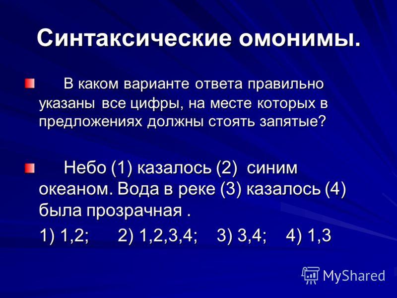 Синтаксические омонимы. В каком варианте ответа правильно указаны все цифры, на месте которых в предложениях должны стоять запятые? Небо (1) казалось (2) синим океаном. Вода в реке (3) казалось (4) была прозрачная. 1) 1,2; 2) 1,2,3,4; 3) 3,4; 4) 1,3