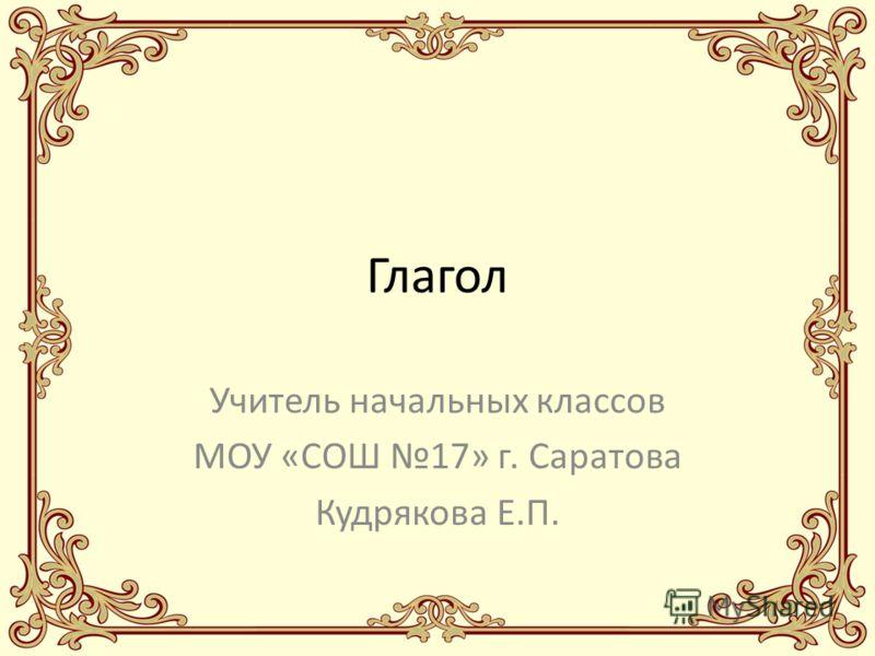 Глагол Учитель начальных классов МОУ «СОШ 17» г. Саратова Кудрякова Е.П.