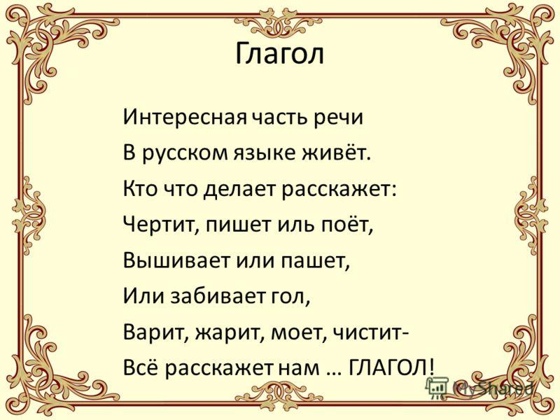Интересная часть речи В русском языке живёт. Кто что делает расскажет: Чертит, пишет иль поёт, Вышивает или пашет, Или забивает гол, Варит, жарит, моет, чистит- Всё расскажет нам … ГЛАГОЛ!