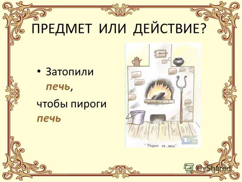 ПРЕДМЕТ ИЛИ ДЕЙСТВИЕ? Затопили печь, чтобы пироги печь