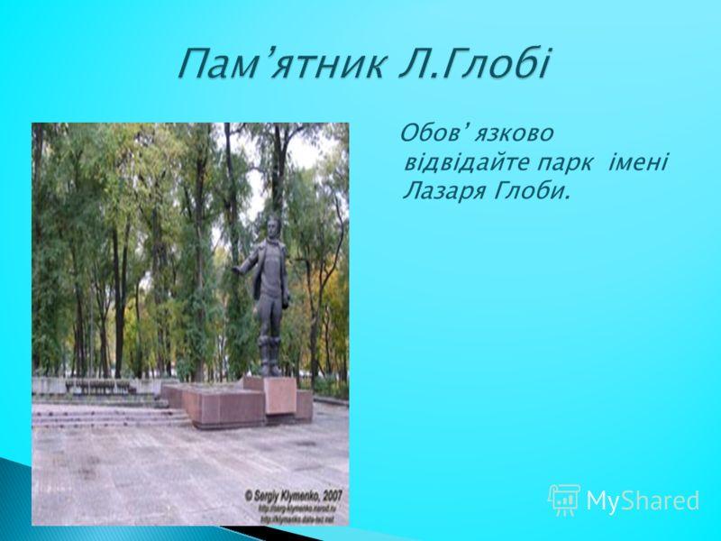 Обов язково відвідайте парк імені Лазаря Глоби.