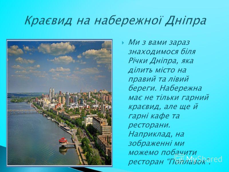 Ми з вами зараз знаходимося біля Річки Дніпра, яка ділить місто на правий та лівий береги. Набережна має не тільки гарний краєвид, але ще й гарні кафе та ресторани. Наприклад, на зображенні ми можемо побачити ресторан Поплавок.