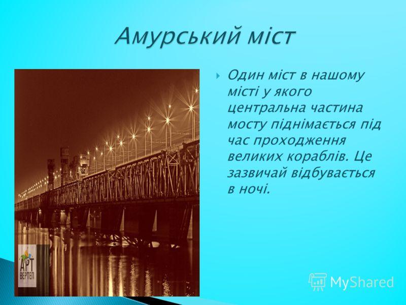 Один міст в нашому місті у якого центральна частина мосту піднімається під час проходження великих кораблів. Це зазвичай відбувається в ночі.