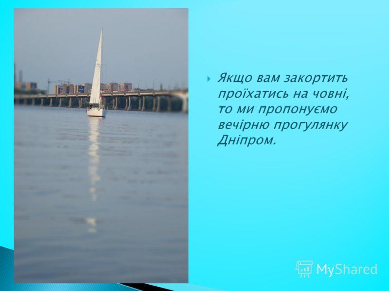 Якщо вам закортить проїхатись на човні, то ми пропонуємо вечірню прогулянку Дніпром.
