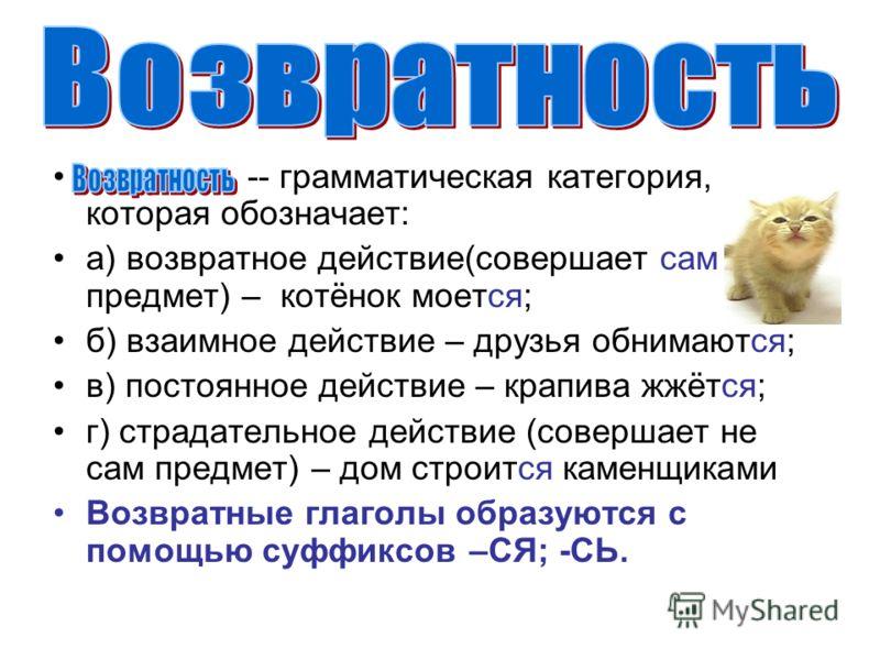 -- грамматическая категория, которая обозначает: а) возвратное действие(совершает сам предмет) – котёнок моется; б) взаимное действие – друзья обнимаются; в) постоянное действие – крапива жжётся; г) страдательное действие (совершает не сам предмет) –