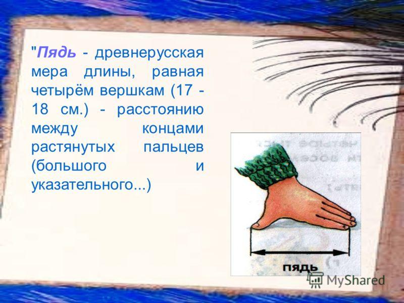 Пядь - древнерусская мера длины, равная четырём вершкам (17 - 18 см.) - расстоянию между концами растянутых пальцев (большого и указательного...)