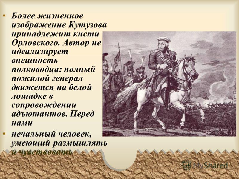 Более жизненное изображение Кутузова принадлежит кисти Орловского. Автор не идеализирует внешность полководца: полный пожилой генерал движется на белой лошадке в сопровождении адъютантов. Перед нами печальный человек, умеющий размышлять и чувствовать