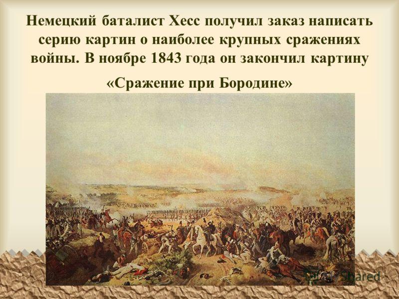 Немецкий баталист Хесс получил заказ написать серию картин о наиболее крупных сражениях войны. В ноябре 1843 года он закончил картину «Сражение при Бородине»