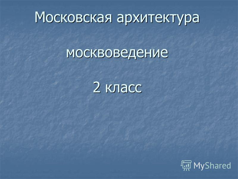Московская архитектура москвоведение 2 класс Московская архитектура москвоведение 2 класс
