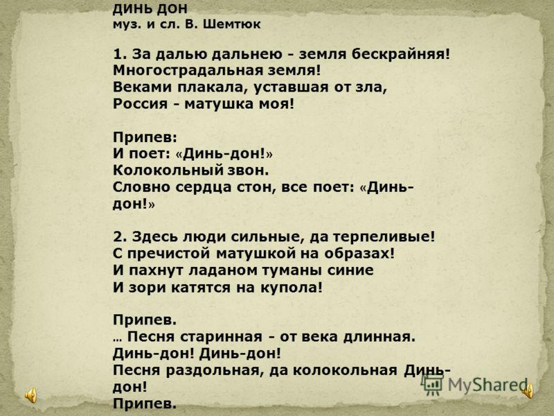 ДИНЬ ДОН муз. и сл. В. Шемтюк 1. За далью дальнею - земля бескрайняя! Многострадальная земля! Веками плакала, уставшая от зла, Россия - матушка моя! Припев: И поет: « Динь-дон! » Колокольный звон. Словно сердца стон, все поет: « Динь- дон! » 2. Здесь